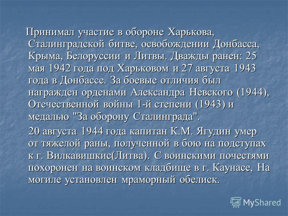 Принимал участие в обороне Харькова, Сталинградской битве, освобождении Донбасса, Крыма, Белоруссии и Литвы. Дважды ранен: 25 мая 1942 года под Харьковом и 27 августа 1943 года в Донбассе. За боевые отличия был награжден орденами Александра Невского