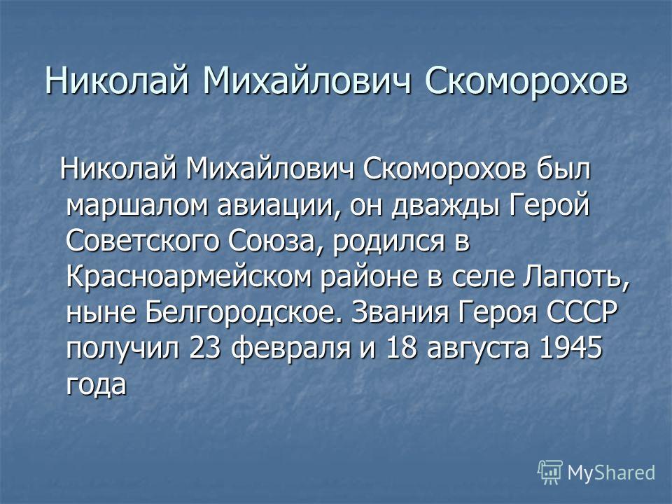 Николай Михайлович Скоморохов Николай Михайлович Скоморохов был маршалом авиации, он дважды Герой Советского Союза, родился в Красноармейском районе в селе Лапоть, ныне Белгородское. Звания Героя СССР получил 23 февраля и 18 августа 1945 года Николай