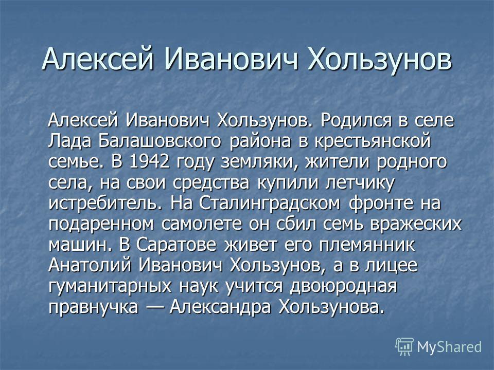 Алексей Иванович Хользунов Алексей Иванович Хользунов. Родился в селе Лада Балашовского района в крестьянской семье. В 1942 году земляки, жители родного села, на свои средства купили летчику истребитель. На Сталинградском фронте на подаренном самолет