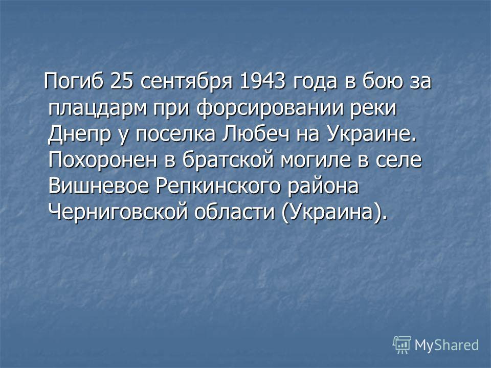 Погиб 25 сентября 1943 года в бою за плацдарм при форсировании реки Днепр у поселка Любеч на Украине. Похоронен в братской могиле в селе Вишневое Репкинского района Черниговской области (Украина). Погиб 25 сентября 1943 года в бою за плацдарм при фор