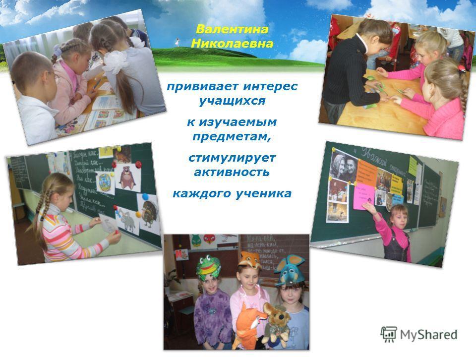 Валентина Николаевна прививает интерес учащихся к изучаемым предметам, стимулирует активность каждого ученика