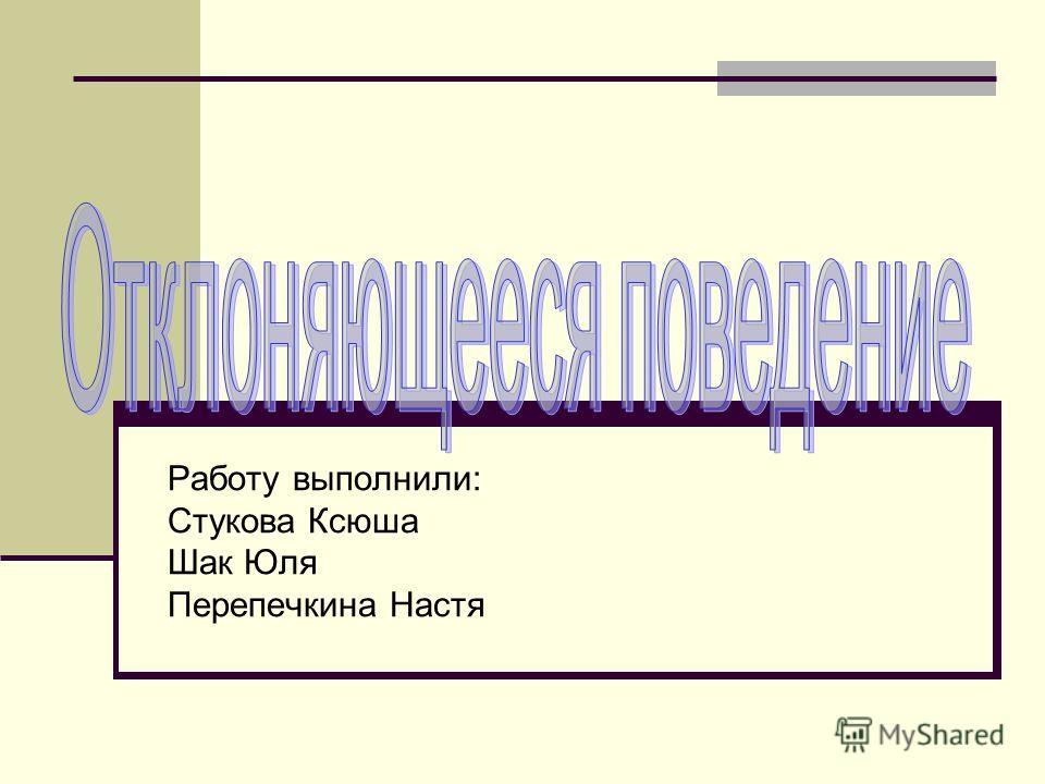 Работу выполнили: Стукова Ксюша Шак Юля Перепечкина Настя
