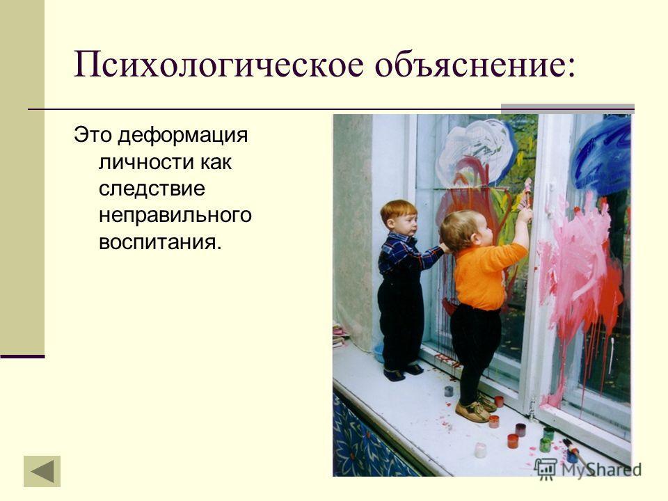 Психологическое объяснение: Это деформация личности как следствие неправильного воспитания.