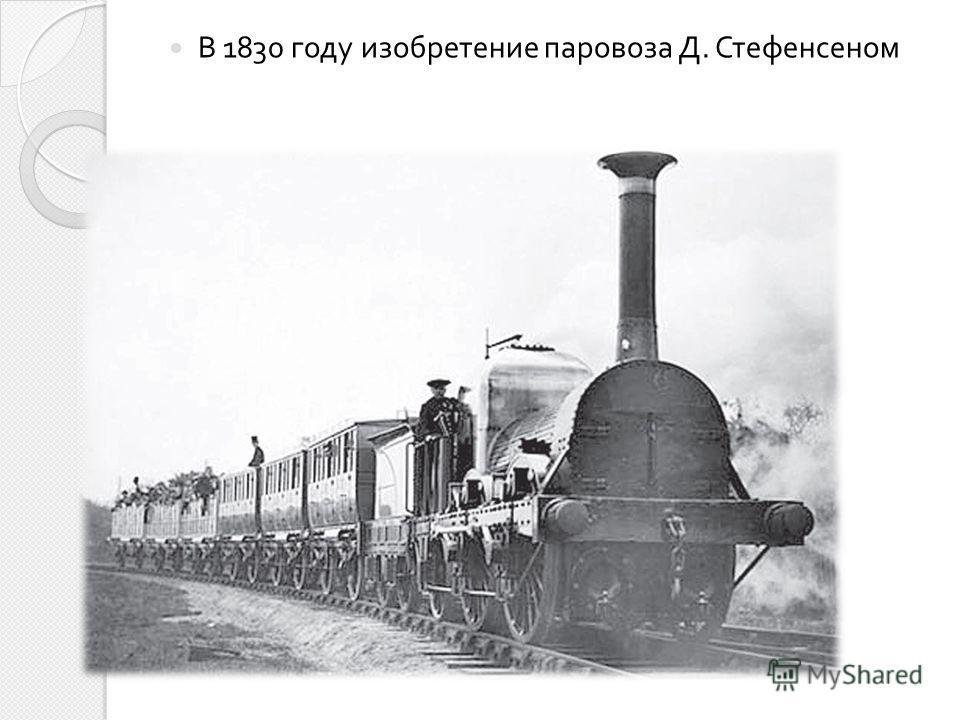 В 1830 году изобретение паровоза Д. Стефенсеном