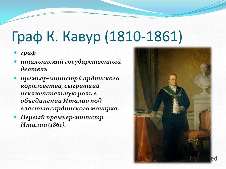 Граф К. Кавур (1810-1861) граф итальянский государственный деятель премьер-министр Сардинского королевства, сыгравший исключительную роль в объединении Италии под властью сардинского монарха. Первый премьер-министр Италии (1861).