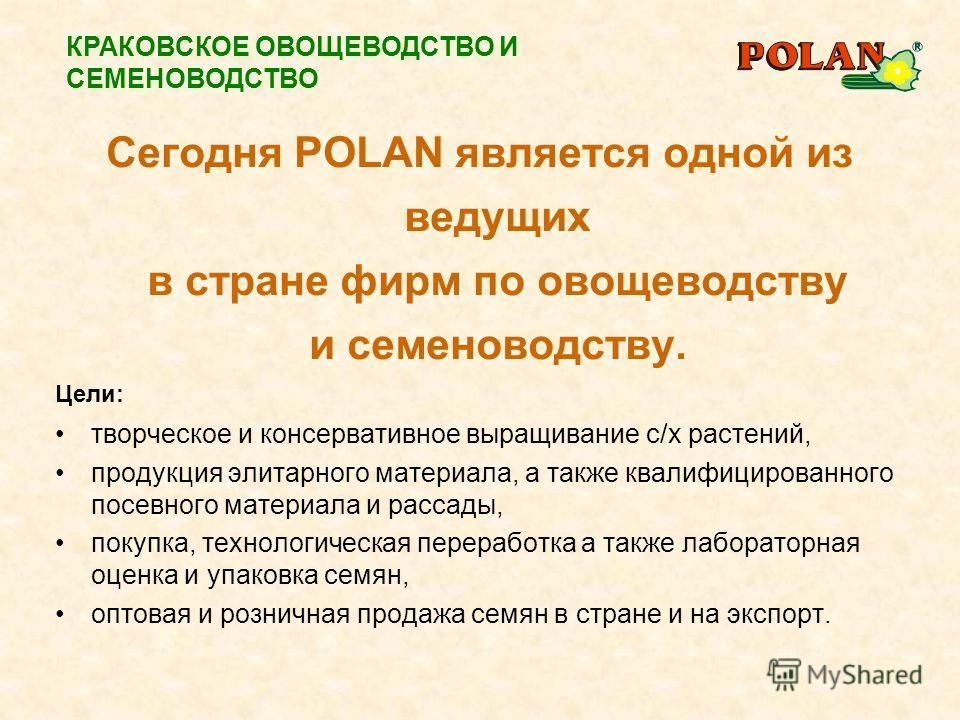 Сегодня POLAN является одной из ведущих в стране фирм по овощеводству и семеноводству. Цели: творческое и консервативное выращивание с/х растений, продукция элитарного материала, а также квалифицированного посевного материала и рассады, покупка, техн