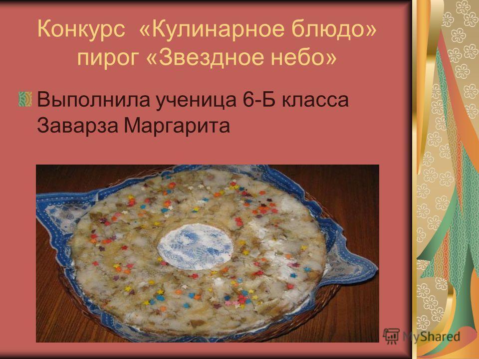 Конкурс «Кулинарное блюдо» пирог «Звездное небо» Выполнила ученица 6-Б класса Заварза Маргарита