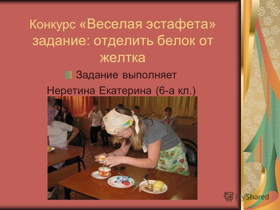 Конкурс «Веселая эстафета» задание: отделить белок от желтка Задание выполняет Неретина Екатерина (6-а кл.)