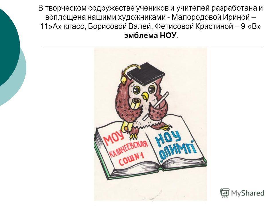 В творческом содружестве учеников и учителей разработана и воплощена нашими художниками - Малородовой Ириной – 11»А» класс, Борисовой Валей, Фетисовой Кристиной – 9 «В» эмблема НОУ.
