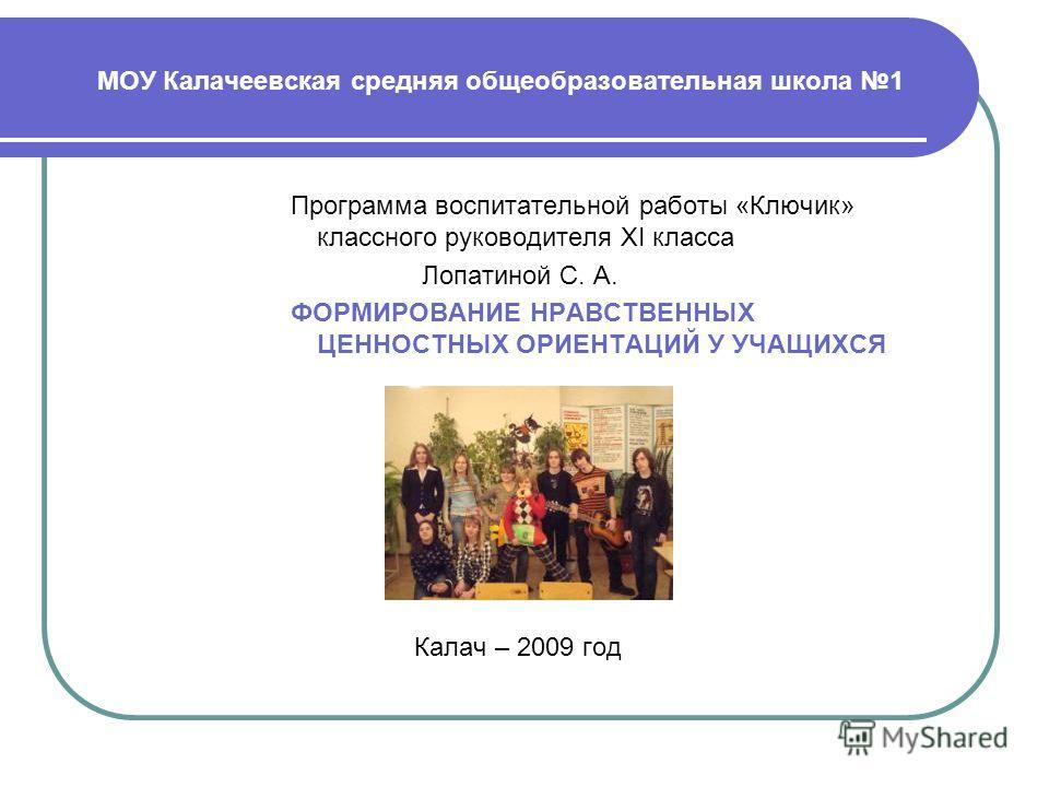 МОУ Калачеевская средняя общеобразовательная школа 1 Программа воспитательной работы «Ключик» классного руководителя XI класса Лопатиной С. А. ФОРМИРОВАНИЕ НРАВСТВЕННЫХ ЦЕННОСТНЫХ ОРИЕНТАЦИЙ У УЧАЩИХСЯ Калач – 2009 год