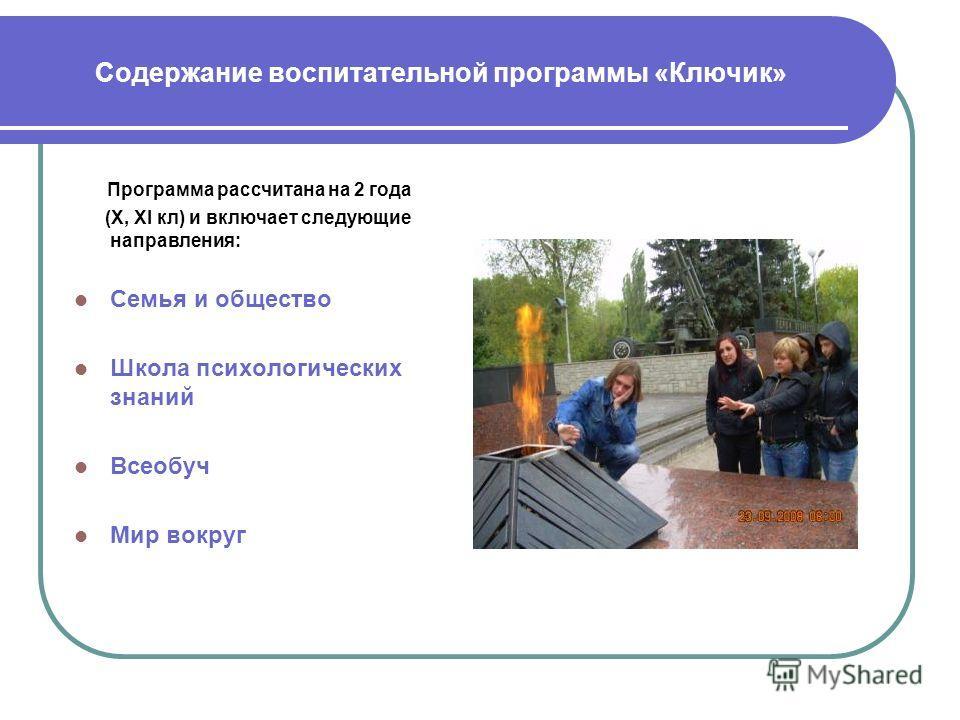 Содержание воспитательной программы «Ключик» Программа рассчитана на 2 года (X, XI кл) и включает следующие направления: Семья и общество Школа психологических знаний Всеобуч Мир вокруг