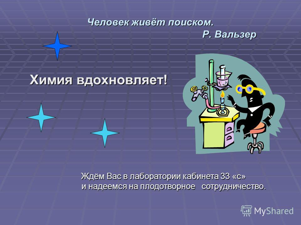 Человек живёт поиском. Р. Вальзер Химия вдохновляет! Ждём Вас в лаборатории кабинета 33 «с» и надеемся на плодотворное сотрудничество. и надеемся на плодотворное сотрудничество.