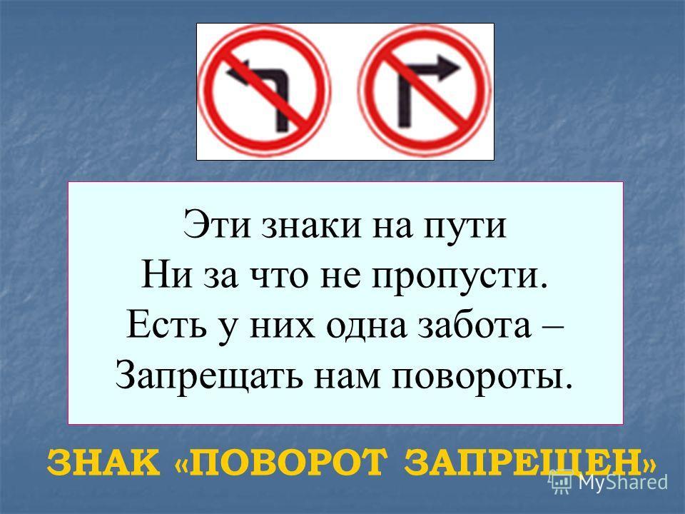 Эти знаки на пути Ни за что не пропусти. Есть у них одна забота – Запрещать нам повороты. ЗНАК «ПОВОРОТ ЗАПРЕЩЕН»