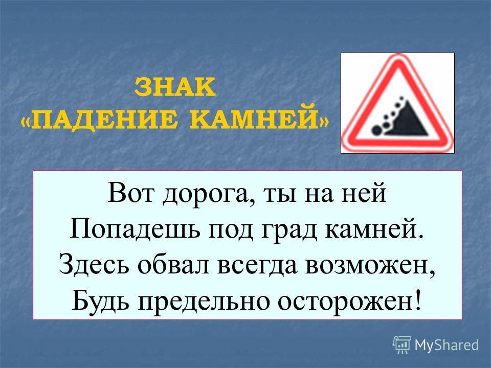 Вот дорога, ты на ней Попадешь под град камней. Здесь обвал всегда возможен, Будь предельно осторожен! ЗНАК «ПАДЕНИЕ КАМНЕЙ»
