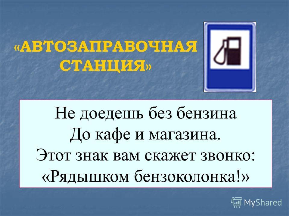Не доедешь без бензина До кафе и магазина. Этот знак вам скажет звонко: «Рядышком бензоколонка!» «АВТОЗАПРАВОЧНАЯ СТАНЦИЯ»