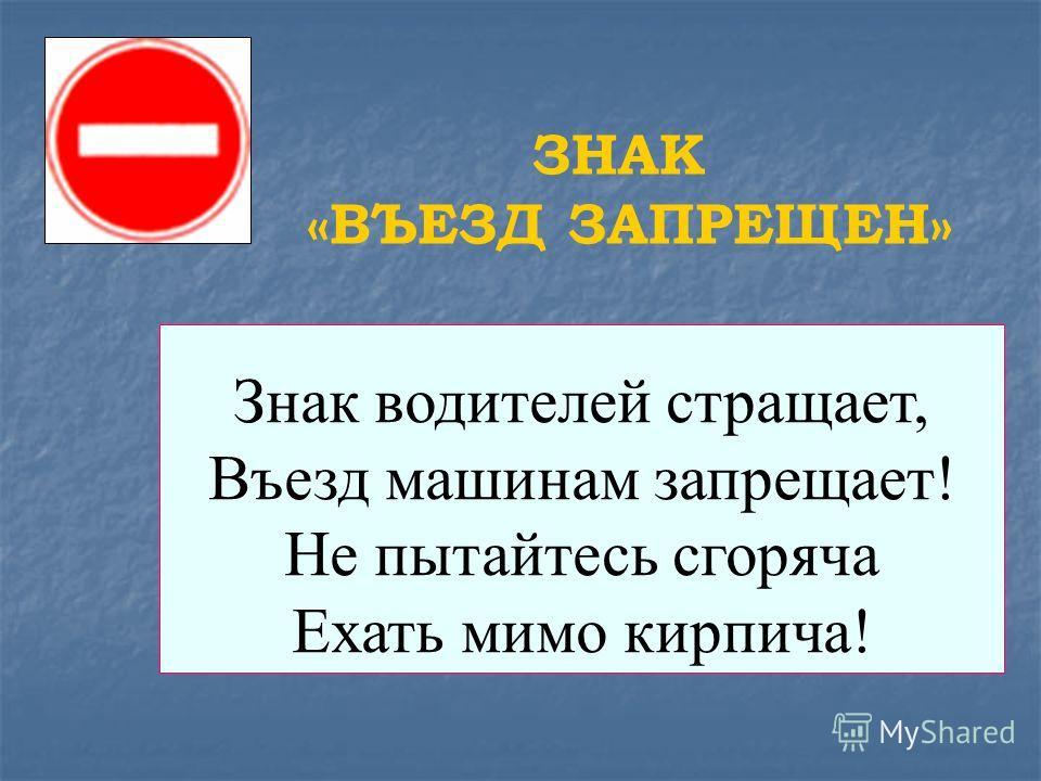 Знак водителей стращает, Въезд машинам запрещает! Не пытайтесь сгоряча Ехать мимо кирпича! ЗНАК «ВЪЕЗД ЗАПРЕЩЕН»
