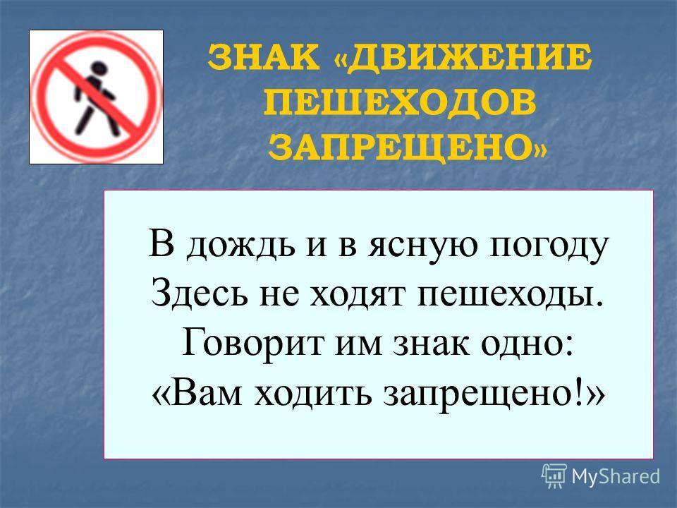 В дождь и в ясную погоду Здесь не ходят пешеходы. Говорит им знак одно: «Вам ходить запрещено!» ЗНАК «ДВИЖЕНИЕ ПЕШЕХОДОВ ЗАПРЕЩЕНО»