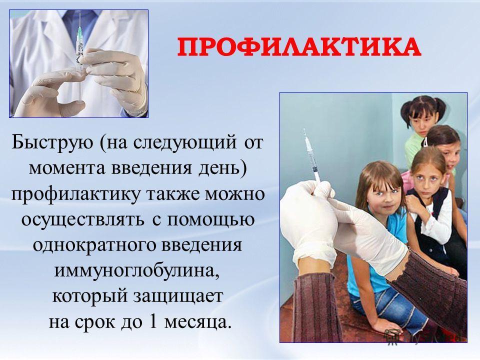 Быструю (на следующий от момента введения день) профилактику также можно осуществлять с помощью однократного введения иммуноглобулина, который защищает на срок до 1 месяца. ПРОФИЛАКТИКА