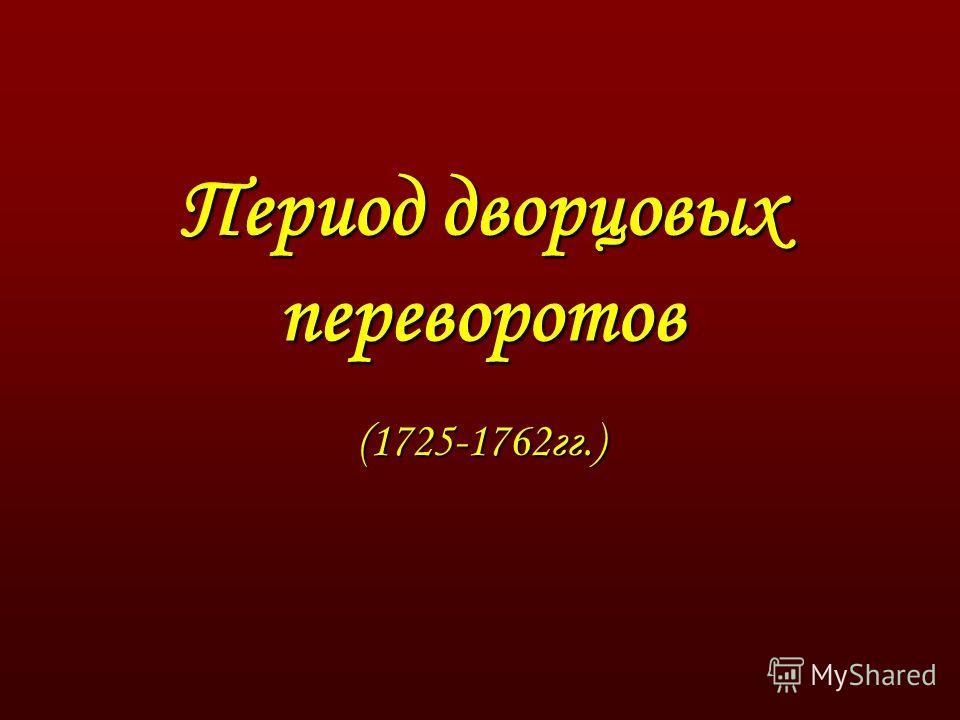 Период дворцовых переворотов (1725-1762гг.)