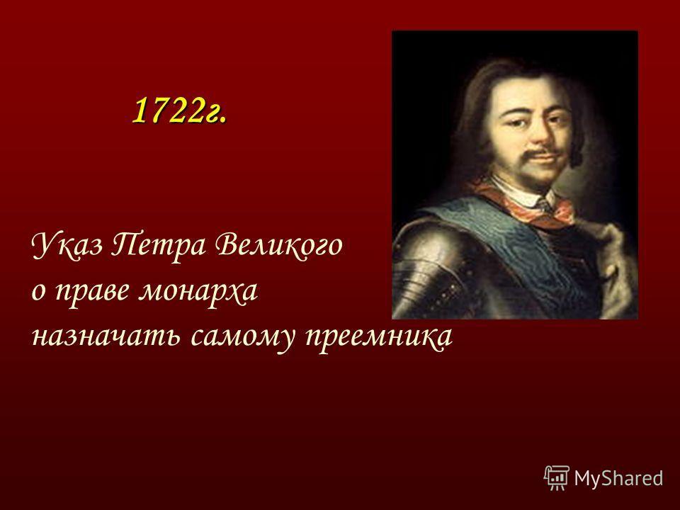 1722г. 1722г. Указ Петра Великого о праве монарха назначать самому преемника