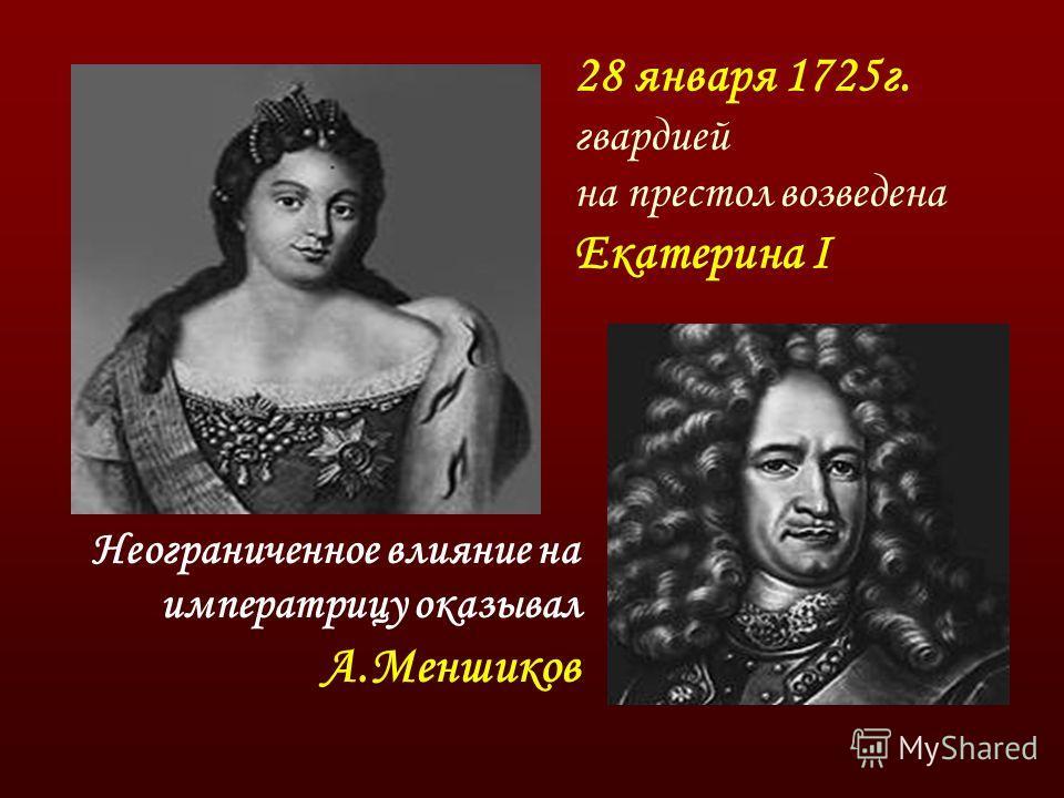 28 января 1725г. гвардией на престол возведена Екатерина I Неограниченное влияние на императрицу оказывал А.Меншиков