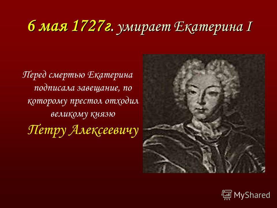 6 мая 1727г. умирает Екатерина I Перед смертью Екатерина подписала завещание, по которому престол отходил великому князю Петру Алексеевичу