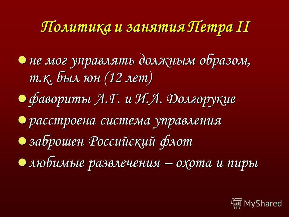 Политика и занятия Петра II не мог управлять должным образом, т.к. был юн (12 лет) не мог управлять должным образом, т.к. был юн (12 лет) фавориты А.Г. и И.А. Долгорукие фавориты А.Г. и И.А. Долгорукие расстроена система управления расстроена система