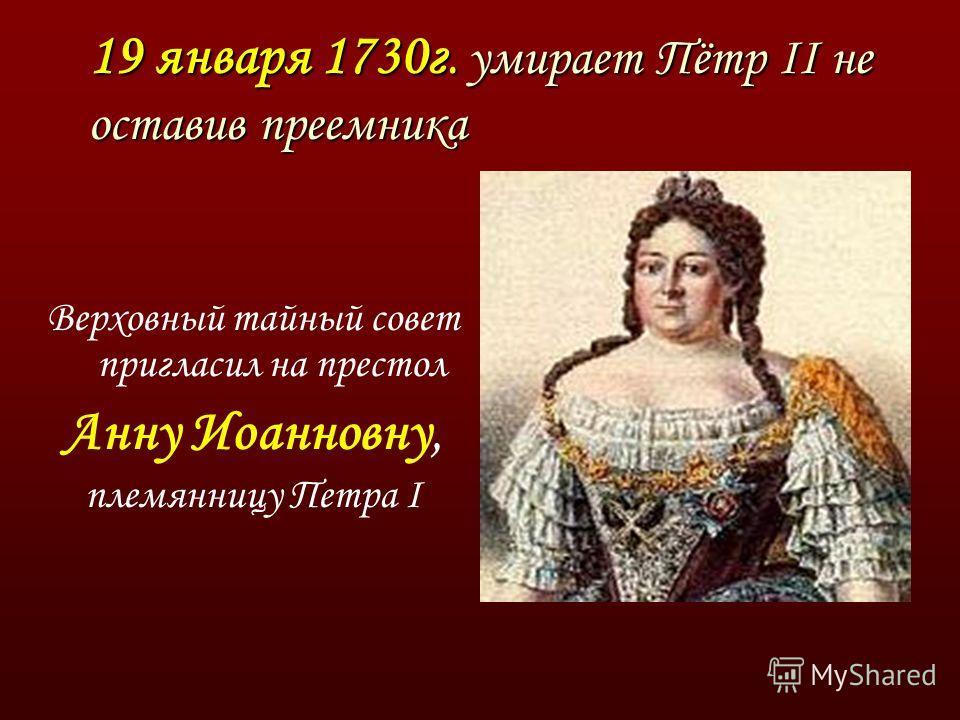 19 января 1730г. умирает Пётр II не оставив преемника Верховный тайный совет пригласил на престол Анну Иоанновну, племянницу Петра I