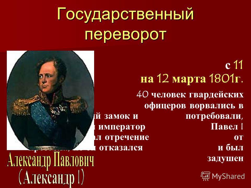 Государственный переворот В ночь с 11 на 12 марта 1801г. 40 человек гвардейских офицеров ворвались в Михайловский замок и потребовали, чтобы император Павел I подписал отречение от престола, но он отказался и был задушен
