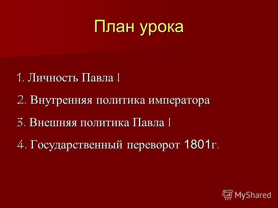 План урока 1. Личность Павла I 2. Внутренняя политика императора 3. Внешняя политика Павла I 4. Государственный переворот 1801г.