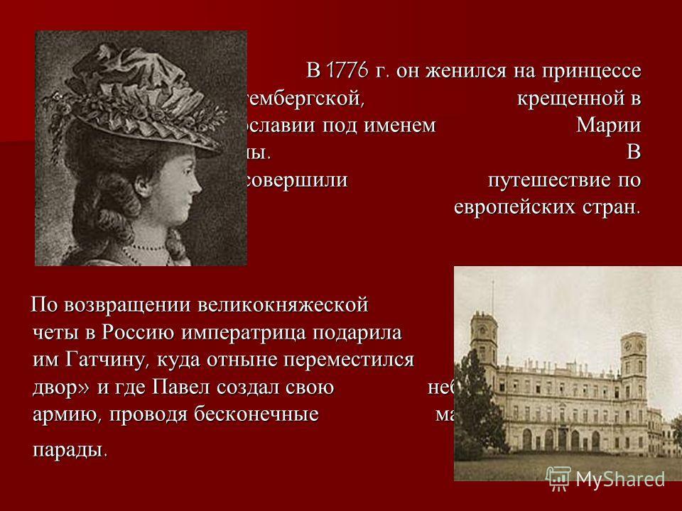 В 1776 г. он женился на принцессе Софии Доротее Вюртембергской, крещенной в православии под именем Марии Федоровны. В 1781-82 супруги совершили путешествие по ряду европейских стран. В 1776 г. он женился на принцессе Софии Доротее Вюртембергской, кре