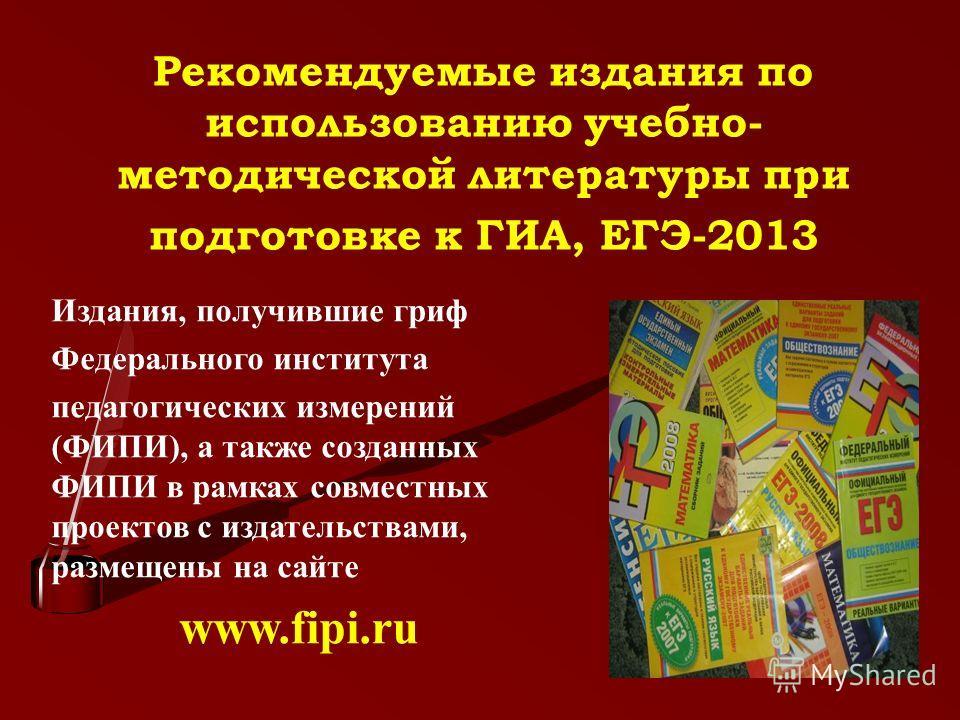 Рекомендуемые издания по использованию учебно- методической литературы при подготовке к ГИА, ЕГЭ-2013 Издания, получившие гриф Федерального института педагогических измерений (ФИПИ), а также созданных ФИПИ в рамках совместных проектов с издательствам