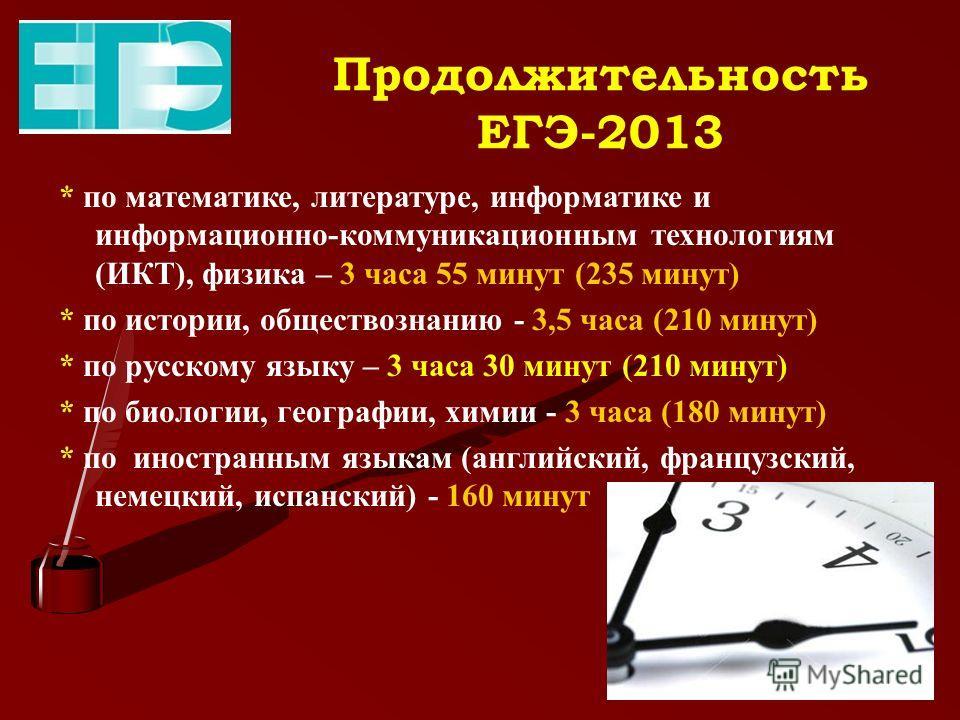 Продолжительность ЕГЭ-2013 * по математике, литературе, информатике и информационно-коммуникационным технологиям (ИКТ), физика – 3 часа 55 минут (235 минут) * по истории, обществознанию - 3,5 часа (210 минут) * по русскому языку – 3 часа 30 минут (21