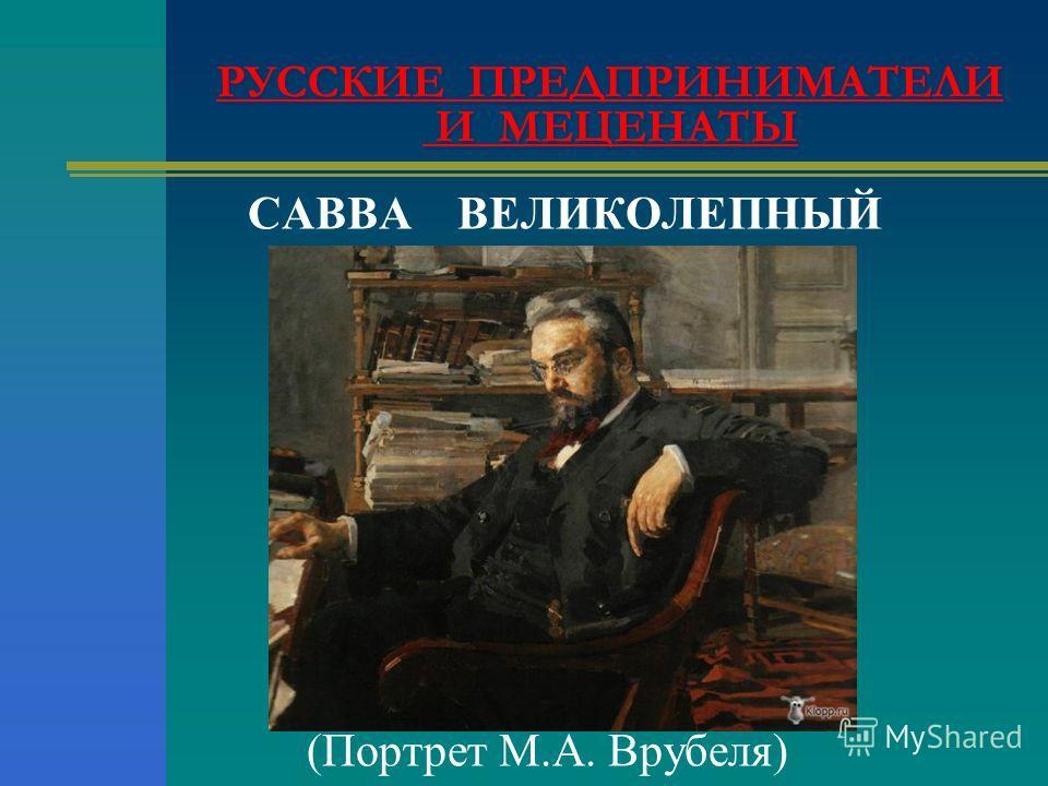САВВА ВЕЛИКОЛЕПНЫЙ (Портрет М.А. Врубеля) РУССКИЕ ПРЕДПРИНИМАТЕЛИ И МЕЦЕНАТЫ