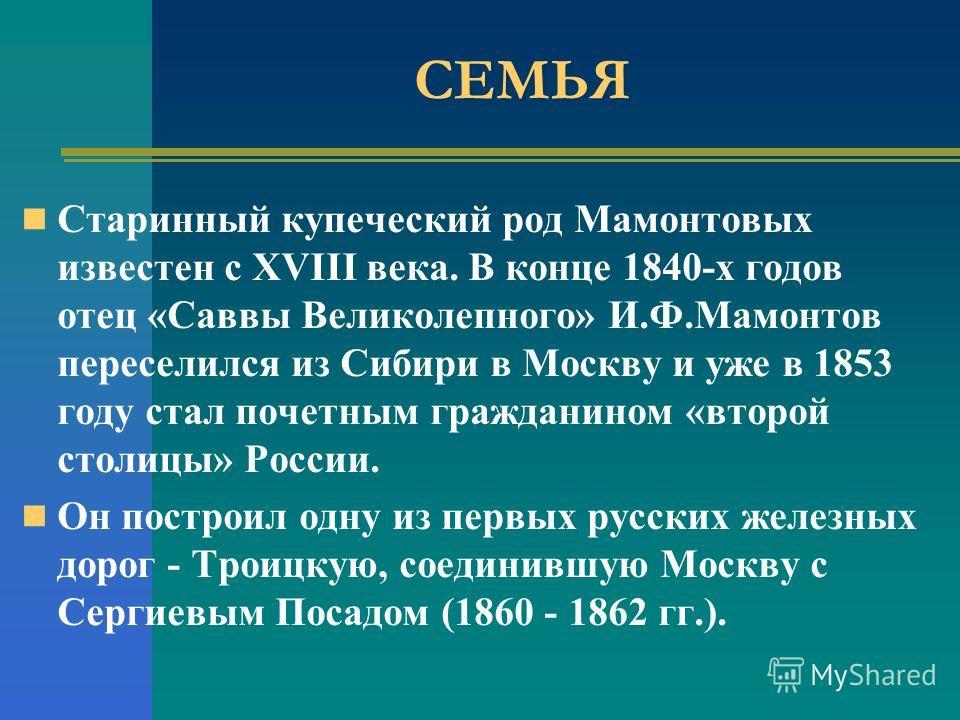 СЕМЬЯ Старинный купеческий род Мамонтовых известен с XVIII века. В конце 1840-х годов отец «Саввы Великолепного» И.Ф.Мамонтов переселился из Сибири в Москву и уже в 1853 году стал почетным гражданином «второй столицы» России. Он построил одну из перв
