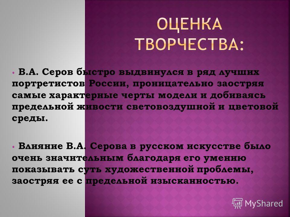 В.А. Серов быстро выдвинулся в ряд лучших портретистов России, проницательно заостряя самые характерные черты модели и добиваясь предельной живости световоздушной и цветовой среды. Влияние В.А. Серова в русском искусстве было очень значительным благо