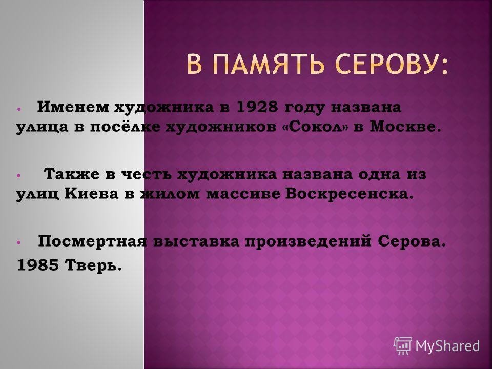 Именем художника в 1928 году названа улица в посёлке художников «Сокол» в Москве. Также в честь художника названа одна из улиц Киева в жилом массиве Воскресенска. Посмертная выставка произведений Серова. 1985 Тверь.