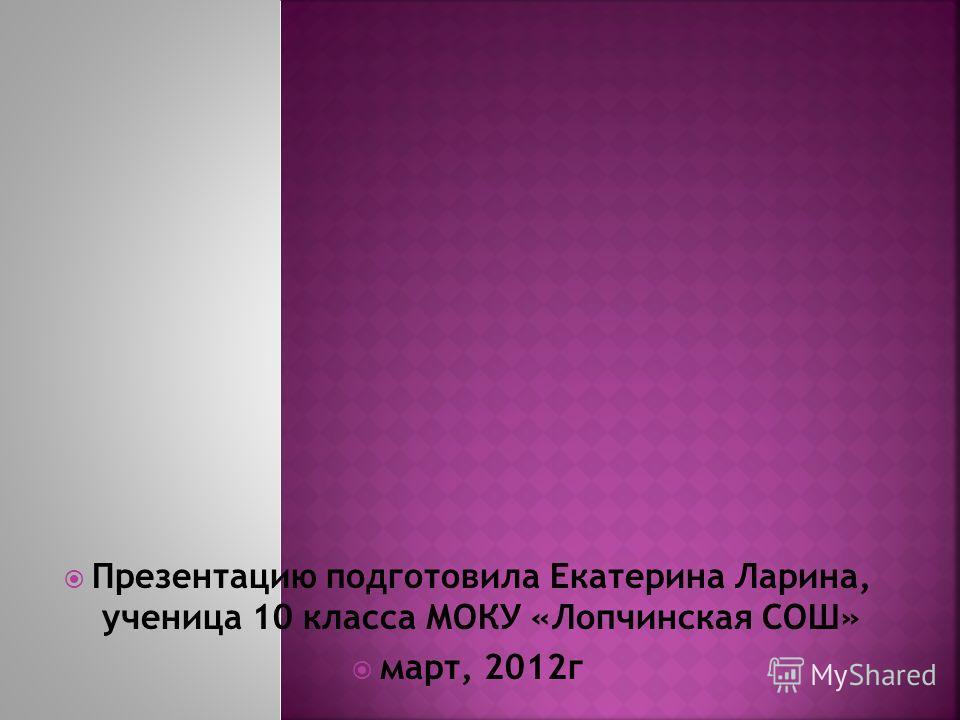 Презентацию подготовила Екатерина Ларина, ученица 10 класса МОКУ «Лопчинская СОШ» март, 2012г