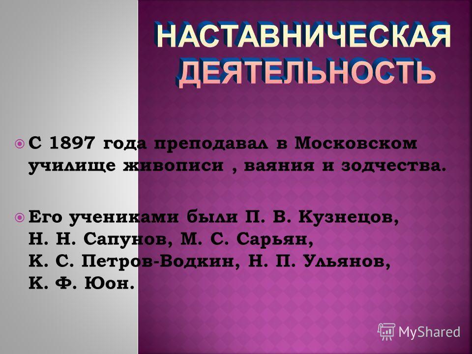 С 1897 года преподавал в Московском училище живописи, ваяния и зодчества. Его учениками были П. В. Кузнецов, Н. Н. Сапунов, М. С. Сарьян, К. С. Петров-Водкин, Н. П. Ульянов, К. Ф. Юон.