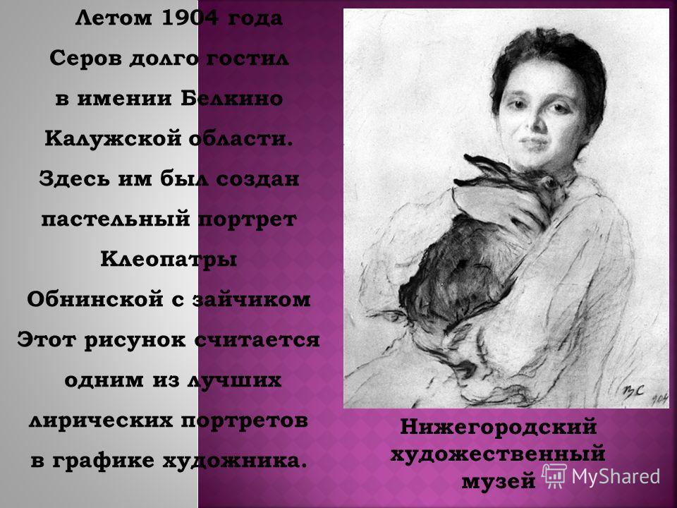 Летом 1904 года Серов долго гостил в имении Белкино Калужской области. Здесь им был создан пастельный портрет Клеопатры Обнинской с зайчиком Этот рисунок считается одним из лучших лирических портретов в графике художника. Нижегородский художественный