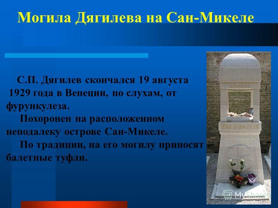 Могила Дягилева на Сан-Микеле С.П. Дягилев скончался 19 августа 1929 года в Венеции, по слухам, от фурункулеза. Похоронен на расположенном неподалеку острове Сан-Микеле. По традиции, на его могилу приносят балетные туфли.