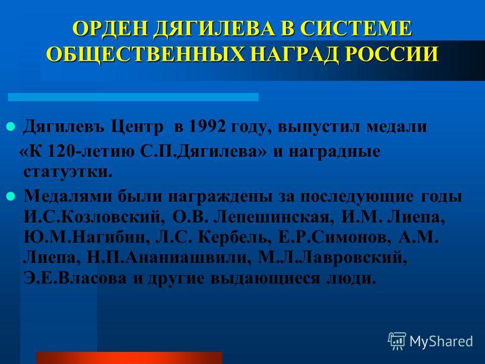 ОРДЕН ДЯГИЛЕВА В СИСТЕМЕ ОБЩЕСТВЕННЫХ НАГРАД РОССИИ Дягилевъ Центр в 1992 году, выпустил медали «К 120-летию С.П.Дягилева» и наградные статуэтки. Медалями были награждены за последующие годы И.С.Козловский, О.В. Лепешинская, И.М. Лиепа, Ю.М.Нагибин,