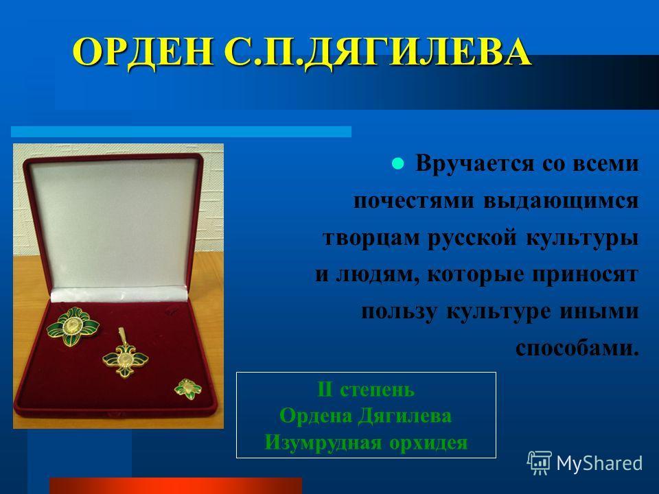 ОРДЕН С.П.ДЯГИЛЕВА Вручается со всеми почестями выдающимся творцам русской культуры и людям, которые приносят пользу культуре иными способами. II степень Ордена Дягилева Изумрудная орхидея