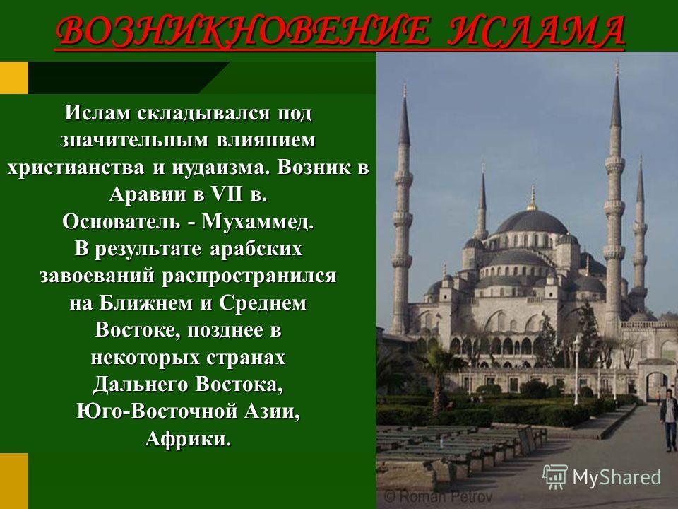Ислам складывался под значительным влиянием христианства и иудаизма. Возник в Аравии в VII в. Основатель - Мухаммед. В результате арабских завоеваний распространился на Ближнем и Среднем Востоке, позднее в некоторых странах Дальнего Востока, Юго-Вост