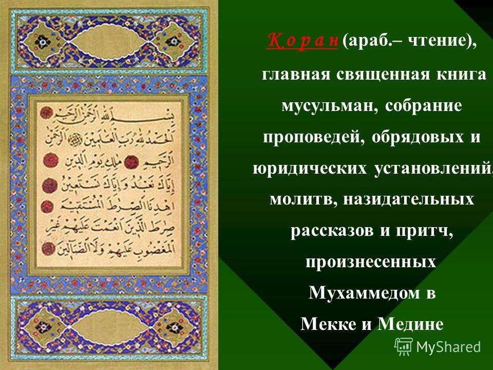 К о р а н (араб.– чтение), главная священная книга мусульман, собрание проповедей, обрядовых и юридических установлений, молитв, назидательных рассказов и притч, произнесенных Мухаммедом в Мекке и Медине