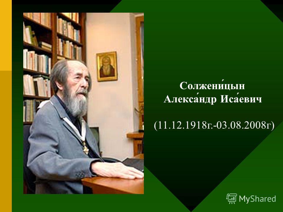 Солжени́цын Алекса́ндр Иса́евич (11.12.1918г.-03.08.2008г)