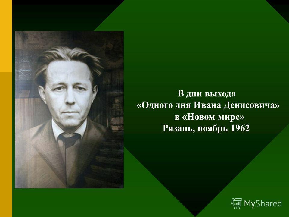 В дни выхода «Одного дня Ивана Денисовича» в «Новом мире» Рязань, ноябрь 1962
