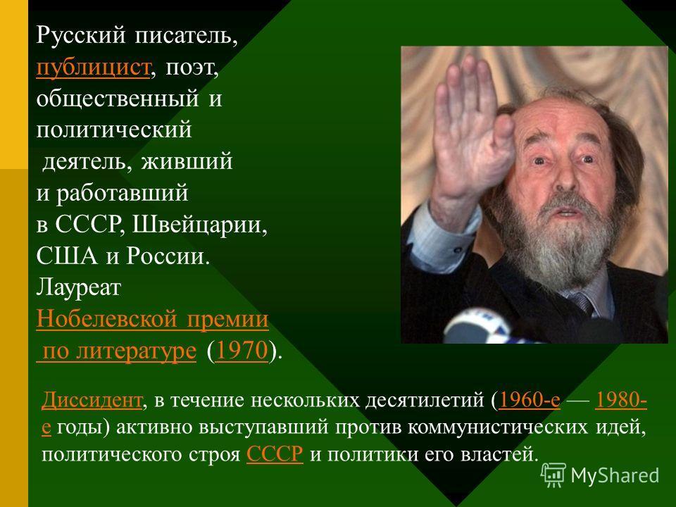 Русский писатель, публицистпублицист, поэт, общественный и политический деятель, живший и работавший в СССР, Швейцарии, США и России. Лауреат Нобелевской премии по литературе по литературе (1970).1970 ДиссидентДиссидент, в течение нескольких десятиле