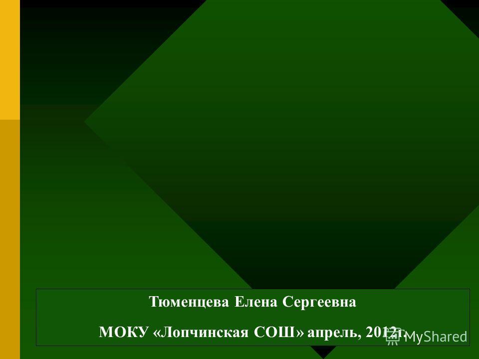 Тюменцева Елена Сергеевна МОКУ «Лопчинская СОШ» апрель, 2012г.