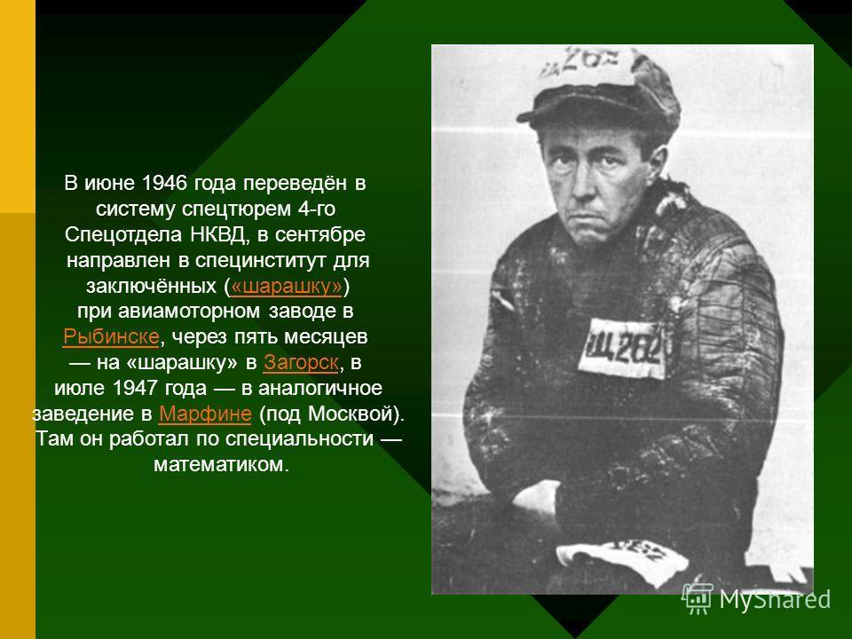 В июне 1946 года переведён в систему спецтюрем 4-го Спецотдела НКВД, в сентябре направлен в специнститут для заключённых («шарашку»)«шарашку» при авиамоторном заводе в РыбинскеРыбинске, через пять месяцев на «шарашку» в Загорск, вЗагорск июле 1947 го
